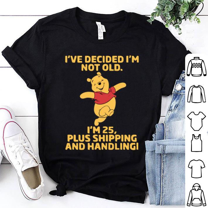 Pooh i've decided i'm not old i'm 25 plus shipping and handling shirt