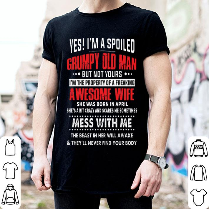 Yes i'm a spoiled grumpy old man awesome wife she was born april shirt