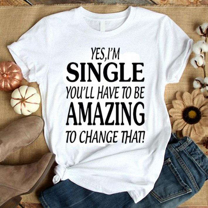 Yes i'm single you'll have to be amazing to change that shirt