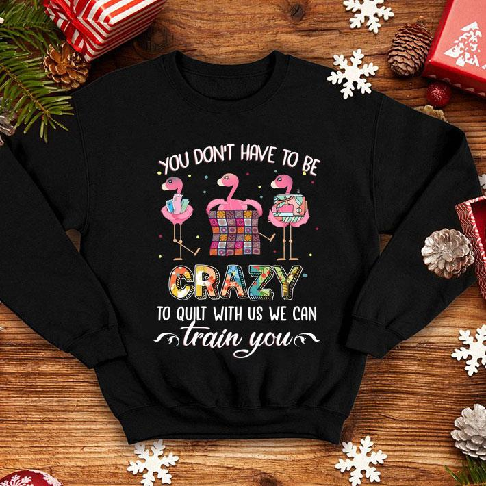 You don't have to be crazy to quilt with us we can flamingos shirt