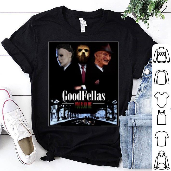 Goodfellas you slay me Michael Myers Jason Voorhees Freddy shirt