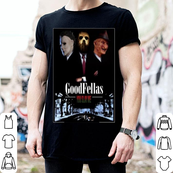Goodfellas you slay me Michael Myers Jason Voorhees Freddy shirt