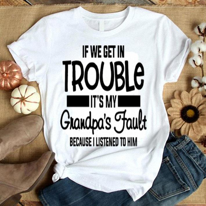 If we get in trouble it's my grandpa's fault because i listened shirt