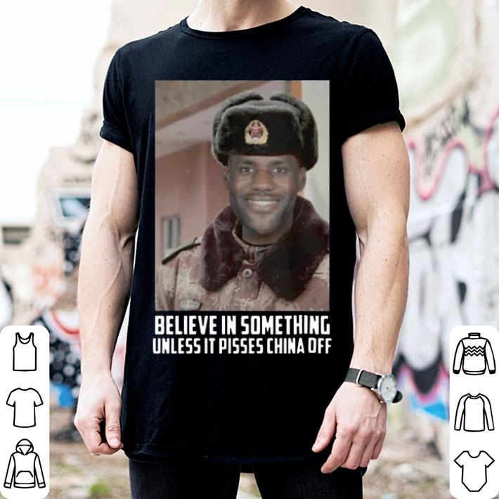 Lebron James believe in something unless it pisses china off shirt