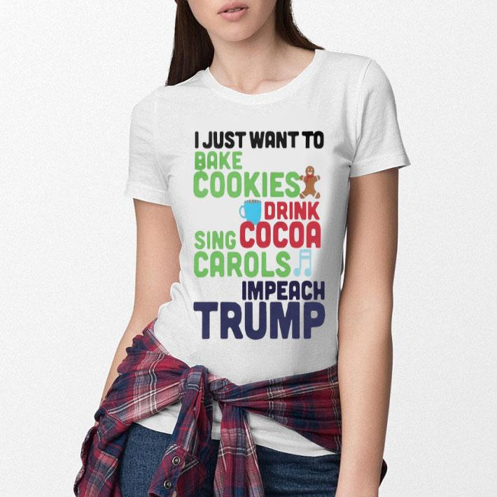 I Just Want To Bake Cookies Drink Cocoa Sing Carols Impeach Trump shirt