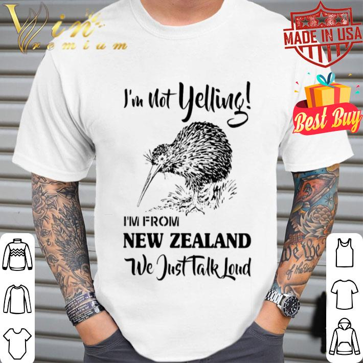 I'm not yelling i'm from New Zealand we just talk loud shirt