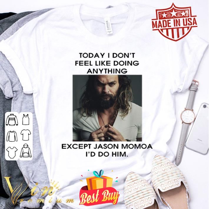 Today I don't feel like doing anything except Jason Momoa I'd do him shirt