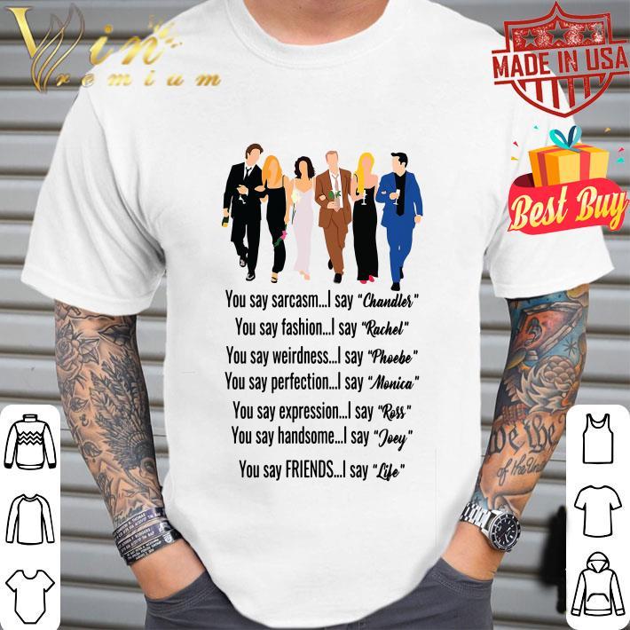Friends you say Chandler Rachel Phoebe Monica Ross Joey Life shirt