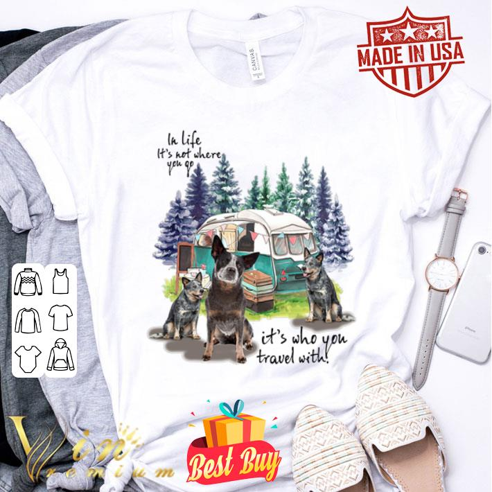 Heeler camping in life it's not where you go it's who you travel shirt