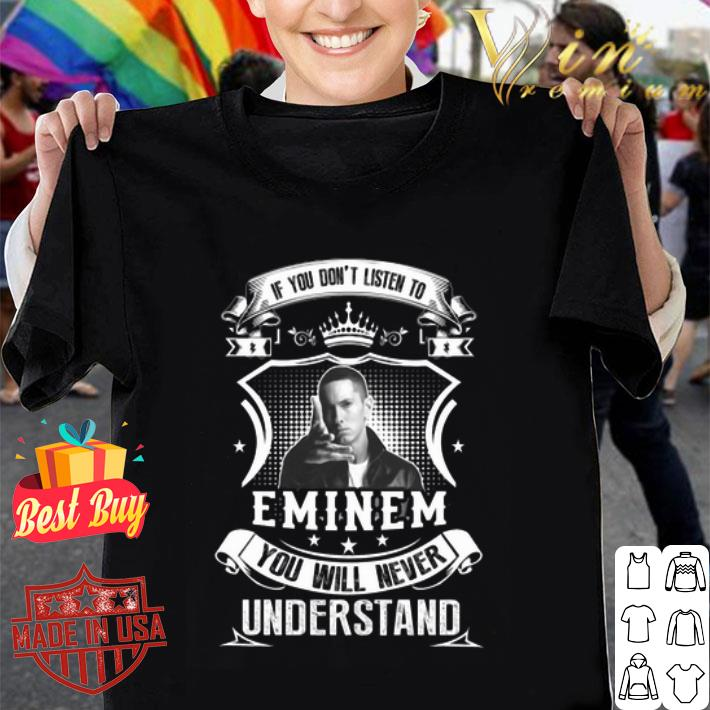 If you don't listen to Eminem you will never understand shirt