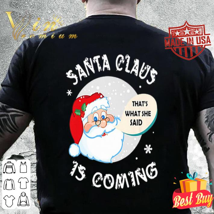 Santa claus that's what she said is coming Christmas shirt