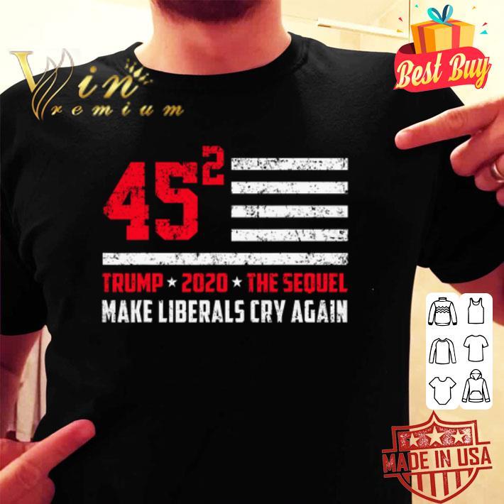 Trump 2020 The Sequel 45 Squared Make Liberals Cry Again shirt