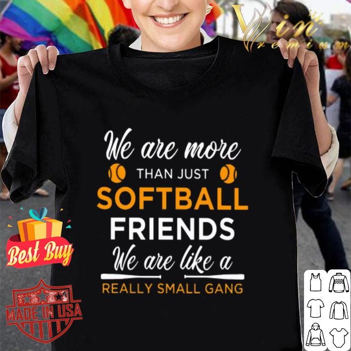 We are more than just softball friends really small gang shirt