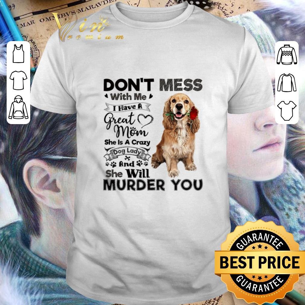 Cocker Spaniel don't mess with me i have a great mom a crazy dog shirt