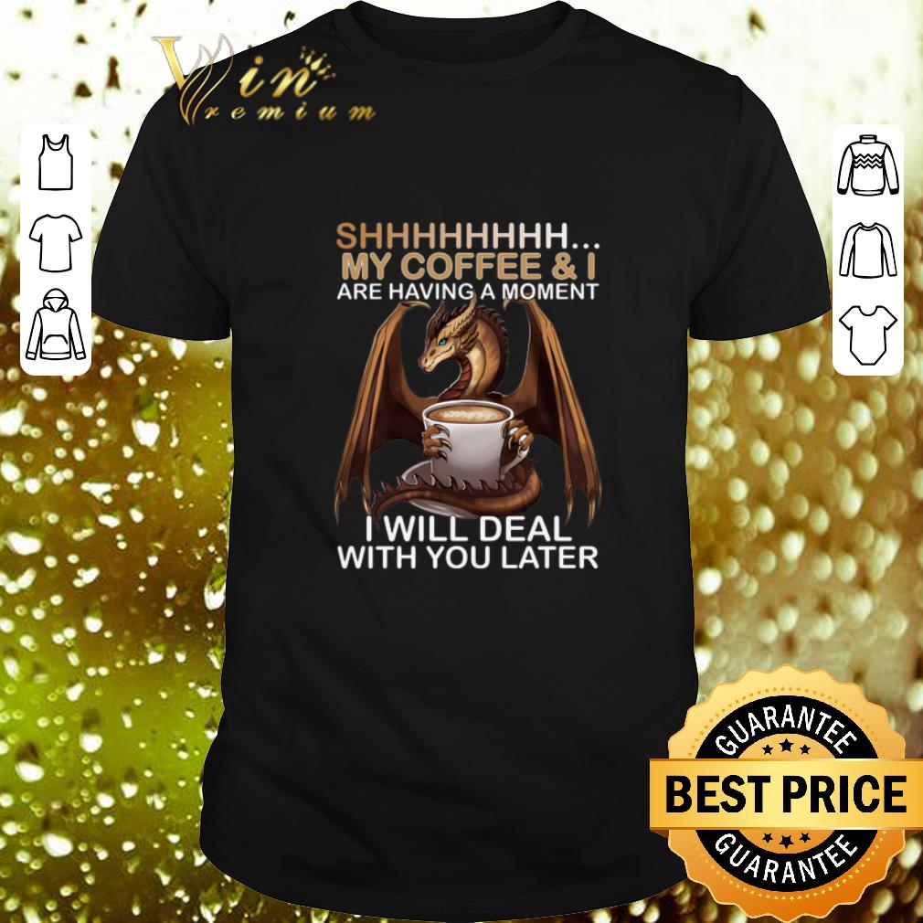 Dragon Shhh my coffee i are having a moment i will deal with you shirt