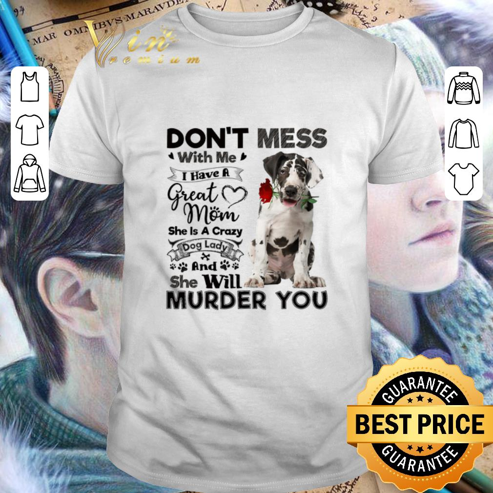 Great Dane don't mess with me i have a great mom a crazy dog shirt