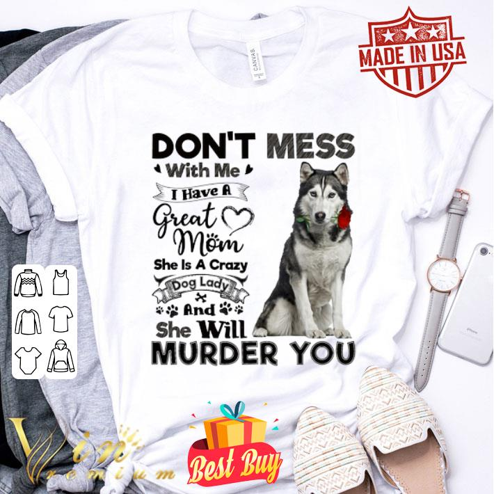Husky dog don't mess with me i have a great mom a crazy dog lady shirt