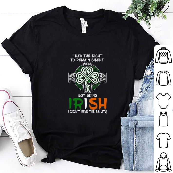 I had the right to remain silent but being Irish St Patricks day shirt