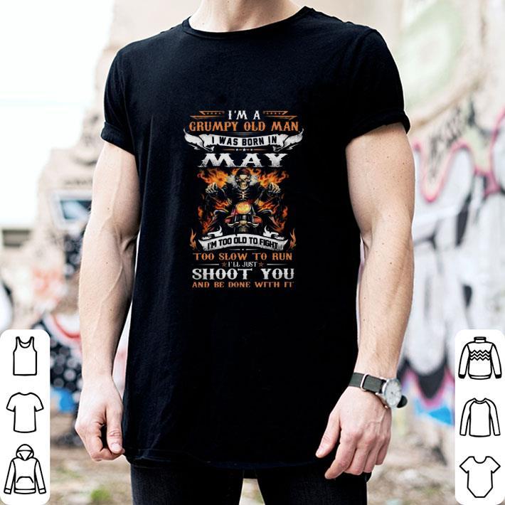 I'm a Grumpy old man i was born in May i'll just shoot you shirt