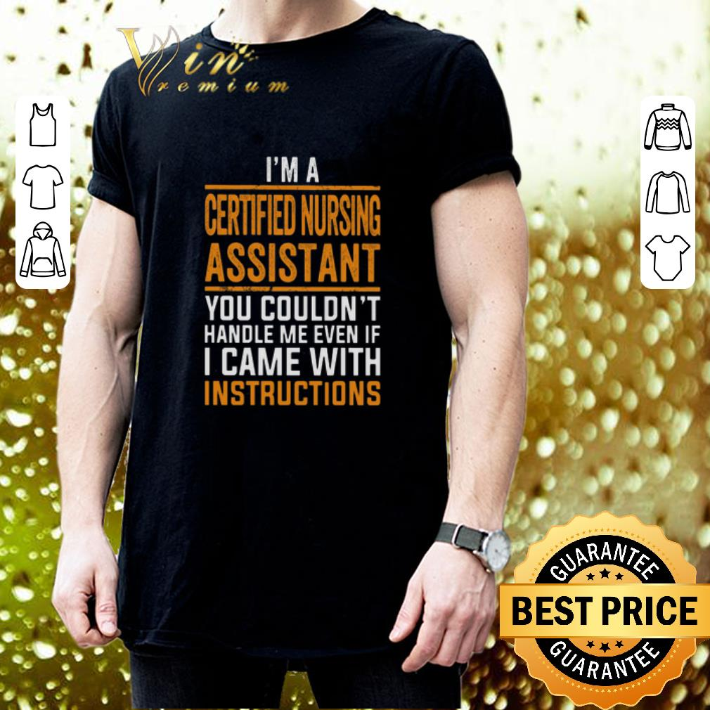 I'm a certified nursing assistant you couldn't handle me even shirt