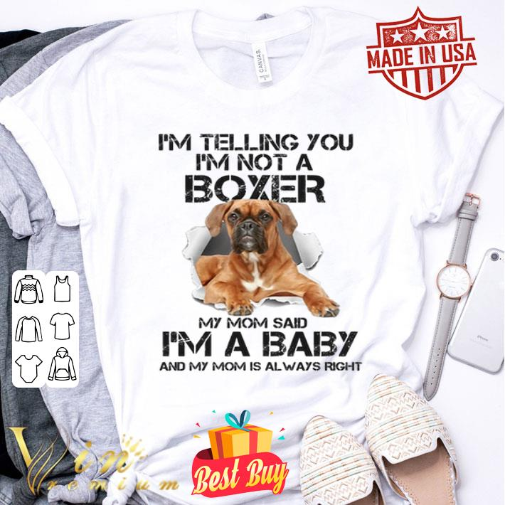 I'm telling you i'm not a Boxer dog my mom said i'm a baby mom shirt