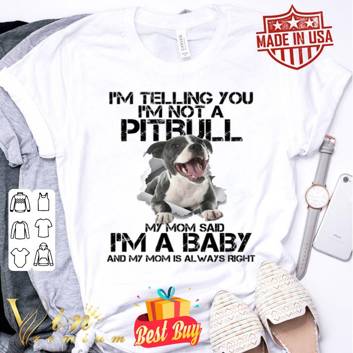I'm telling you i'm not a Pitbull my mom said i'm a baby my mom shirt