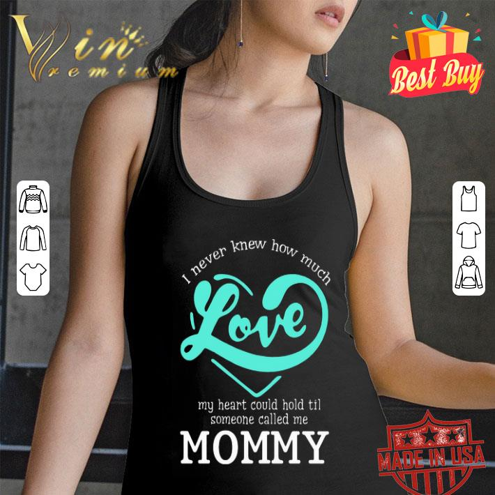 I never knew how much love my heart could hold til called mommy shirt