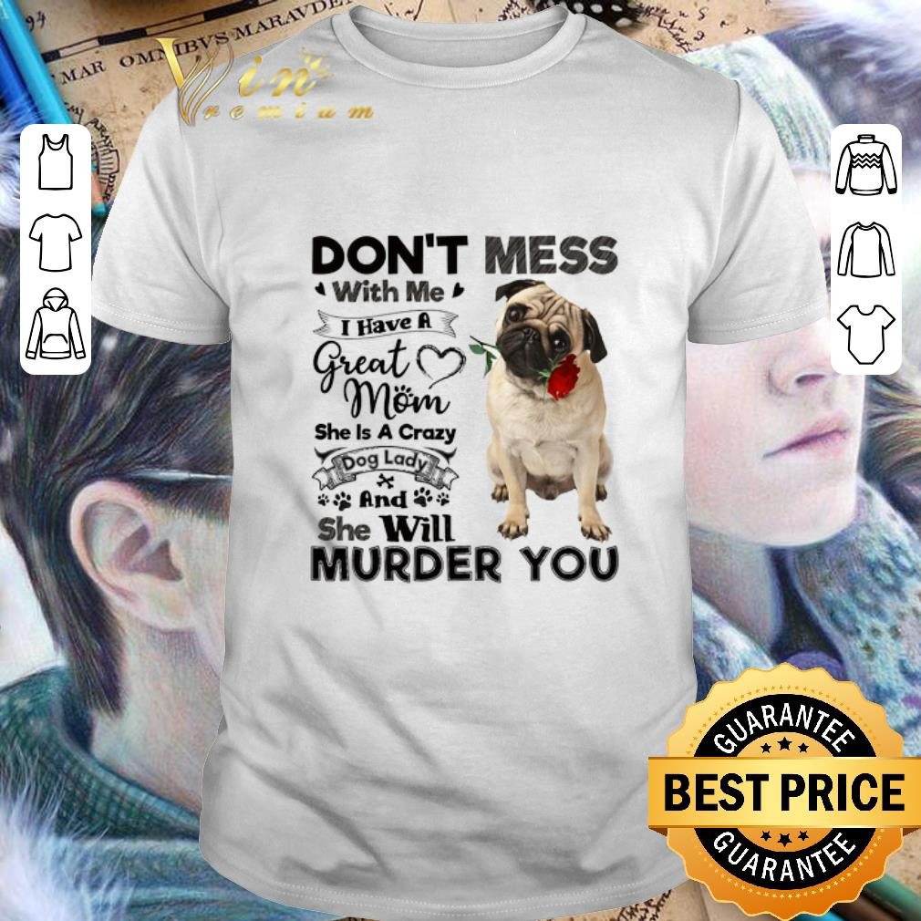 Pug dog don't mess with me i have a great mom a crazy dog lady shirt