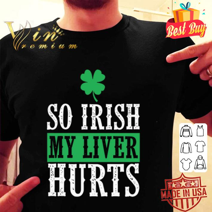 Saint Patrick's Day So Irish My Liver Hurts shirt