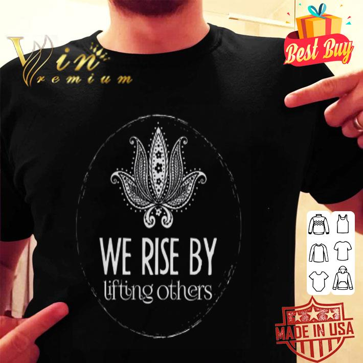 We rise by lifting others shirt