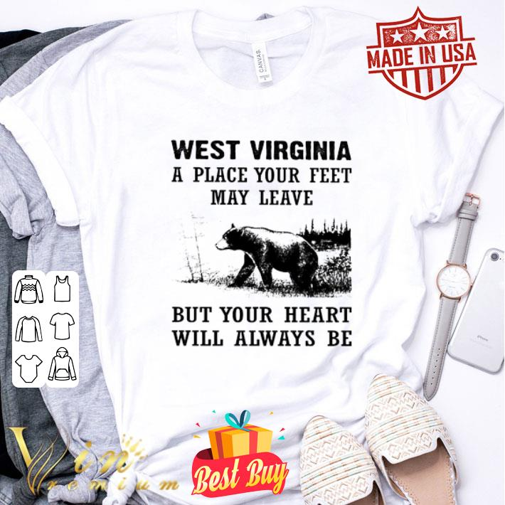 West Virginia a place your feet may leave but your heart bear shirt