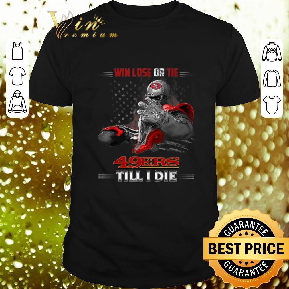 Win Lose Or Tie San Francisco 49ers Till I Die USA flag shirt