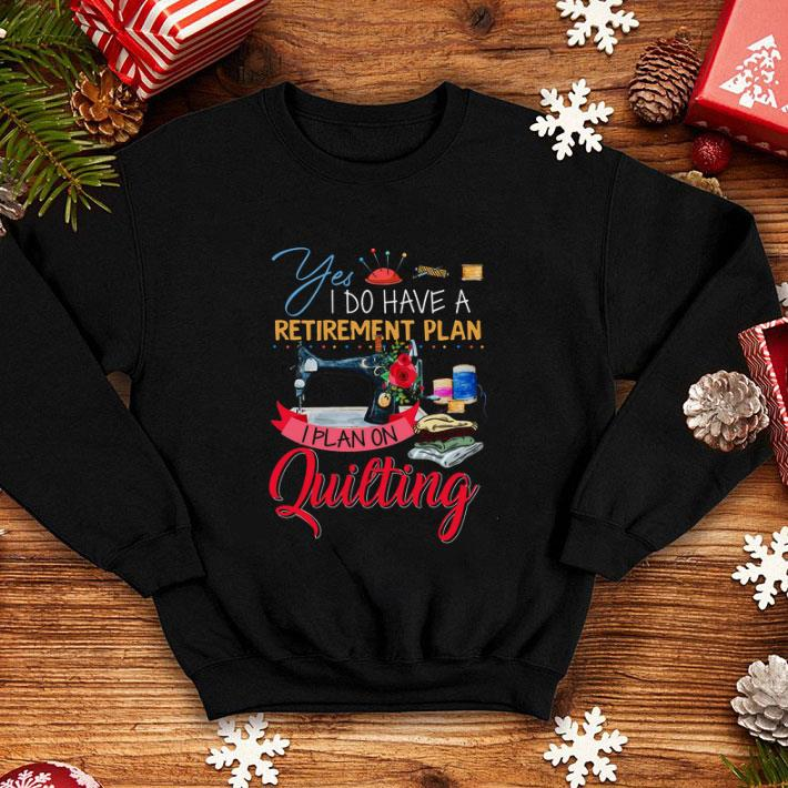 Yes i do have a retirement plan i plan on quilting machine shirt