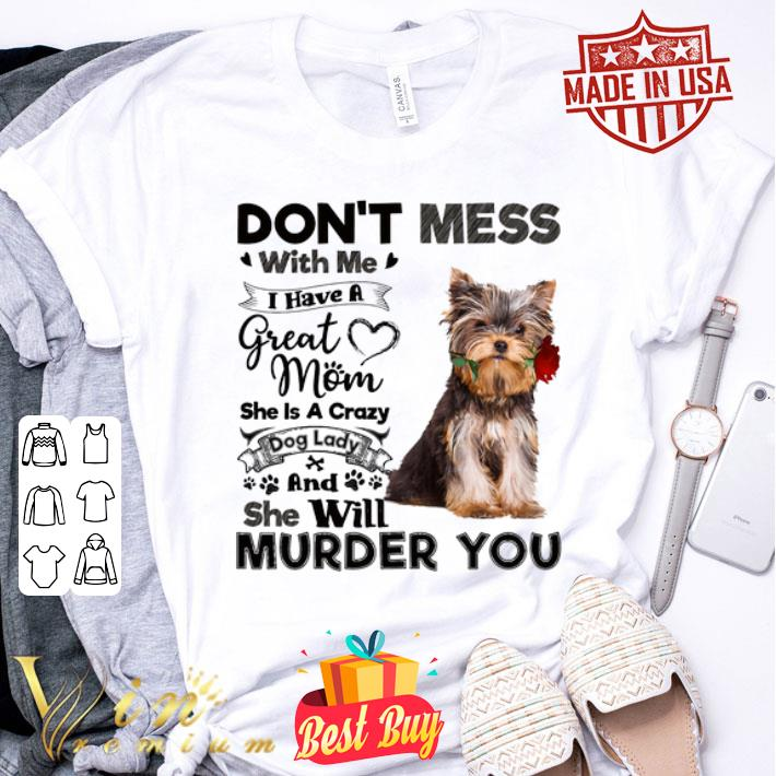 Yorkshire Terrier don't mess with me i have a great mom a crazy shirt