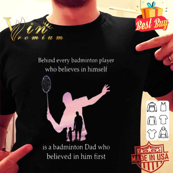Behind every badminton player who believes in himself dad shirt