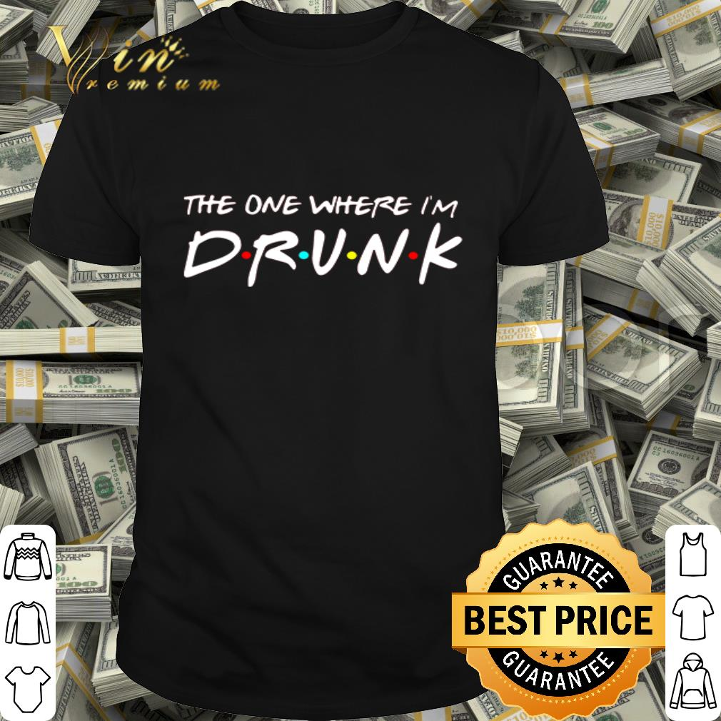 Friends the one where I'm drunk shirt