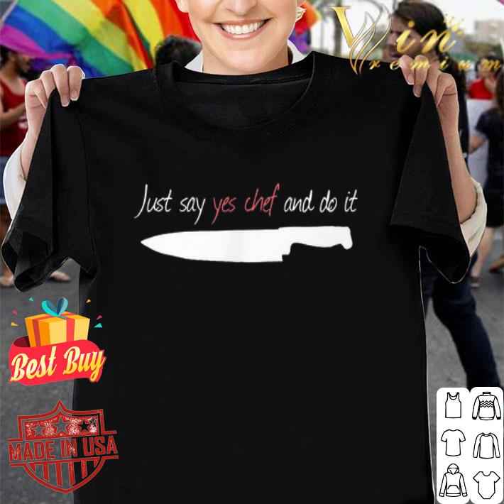 Knife Just say yes Chef and do it shirt