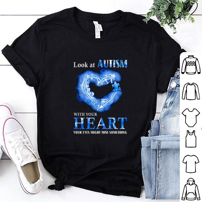 Look at Autism Awareness with your heart your eyes might miss something shirt