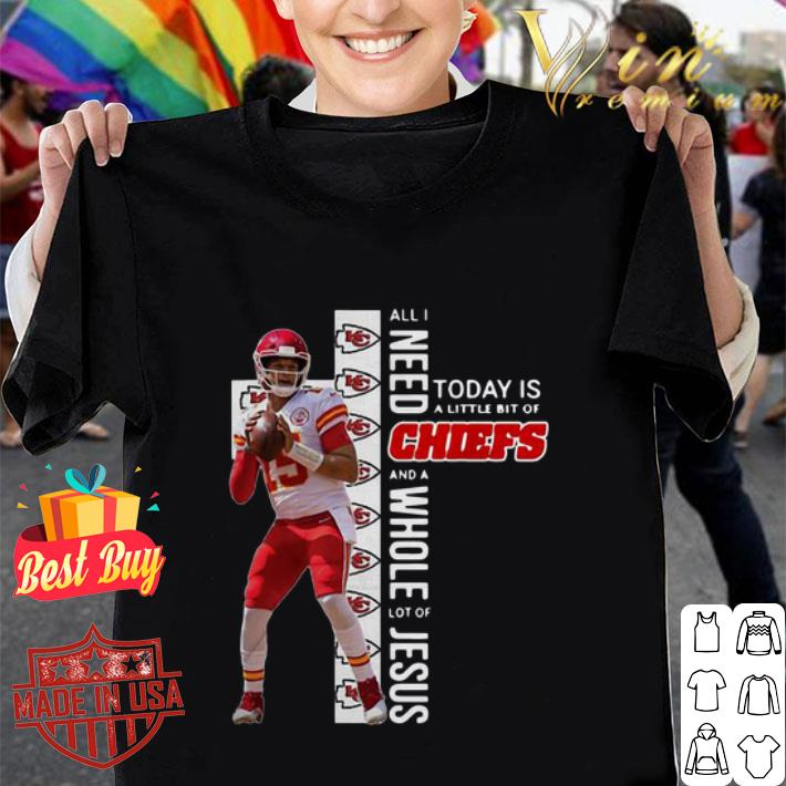 Patrick Mahomes All I Need Today Is A Little Bit Of Chiefs And Whole Lot Of Jesus shirt
