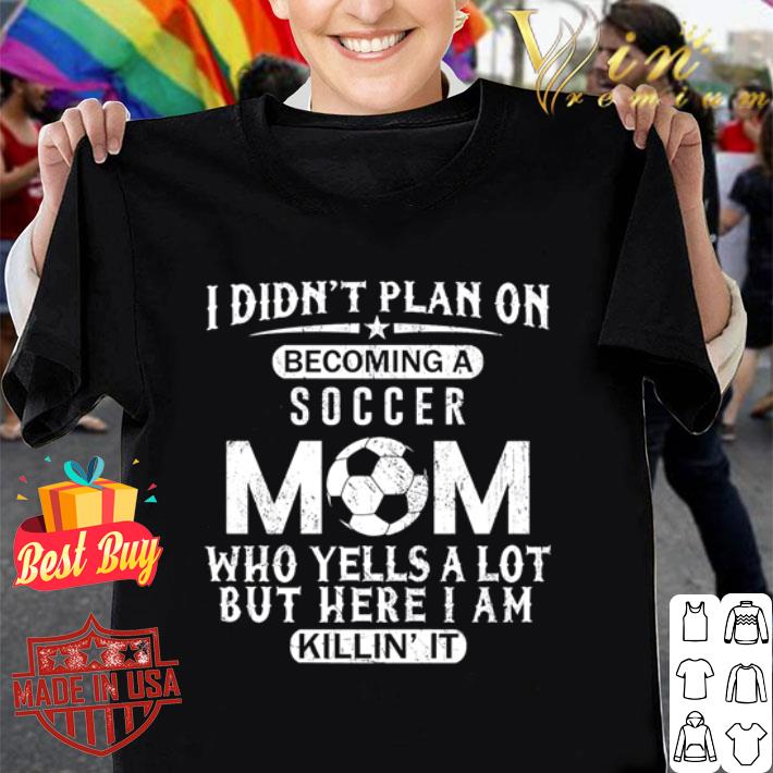I didn't plan on becoming a soccer mom who yells a lot but here I am killin' it shirt