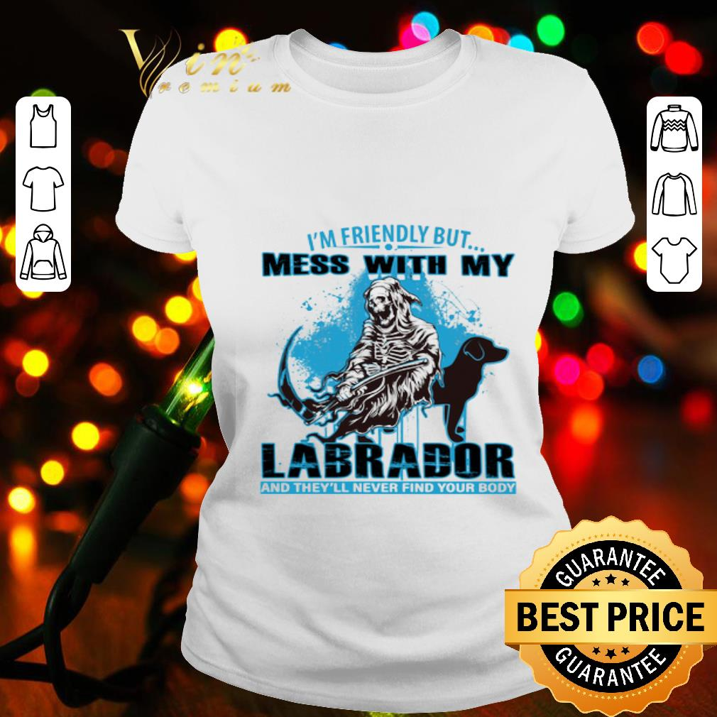 I'm friendly but mess with my Labrador Retriever and The Death shirt
