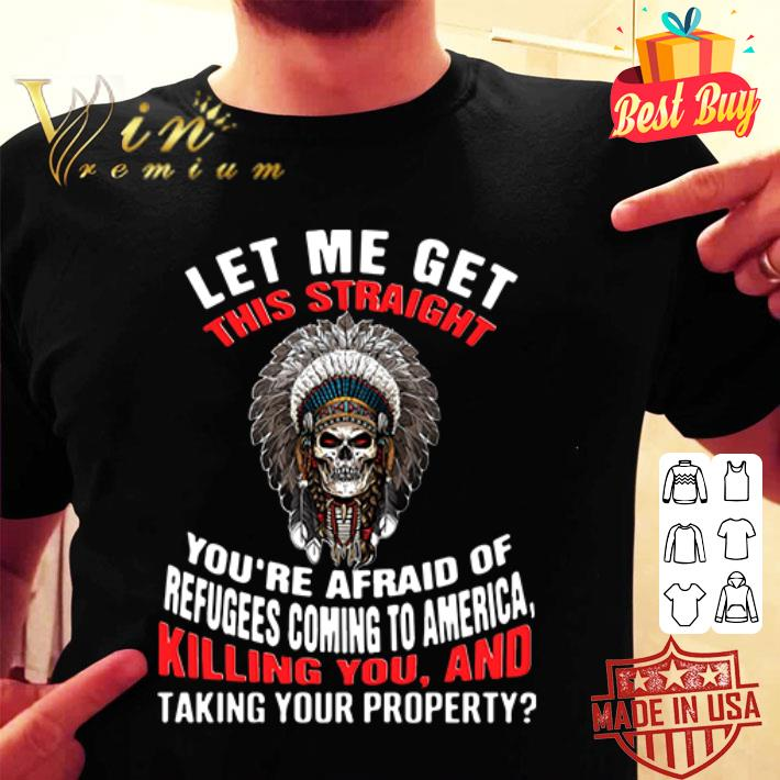 Let me get this straight you're afraid of refugees coming to america killing you shirt