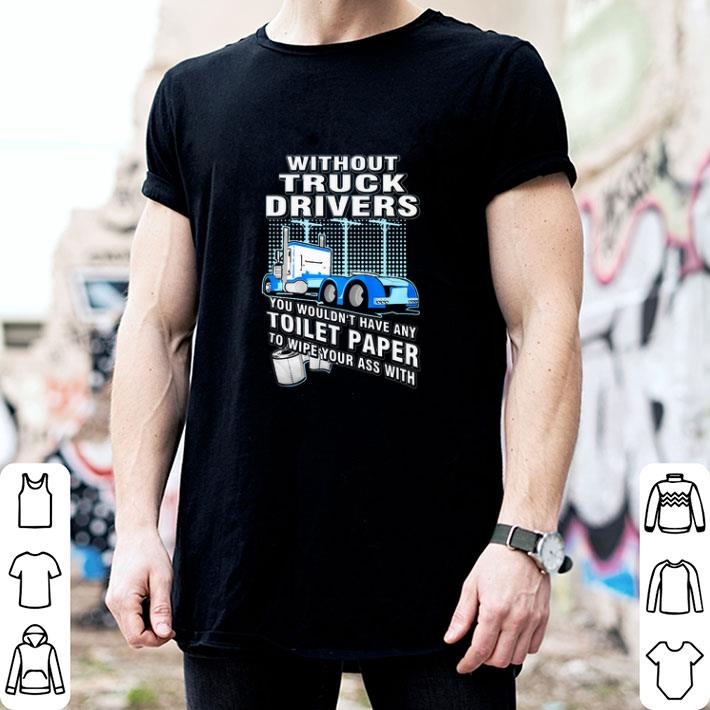 Without Truck Drivers You Wouldn't Have Any Toilet Paper To Wipe Your Ass With shirt