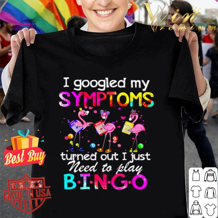 Flamingos I googled my symptoms turned out I just need to play Bingo shirt