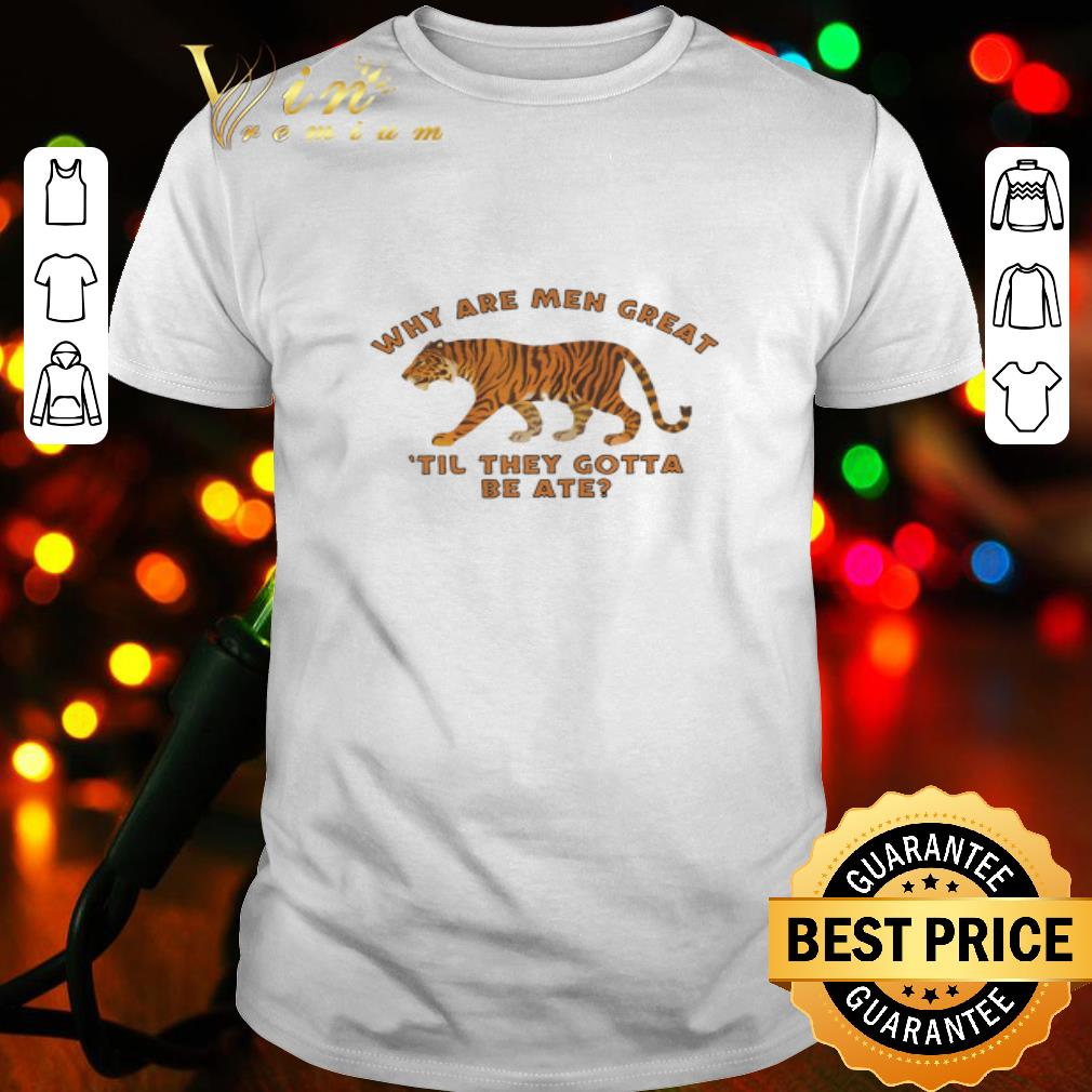 Tiger King why are men great until they gotta be ate shirt