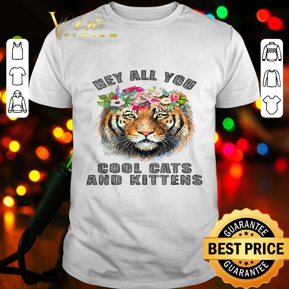 Tiger hey all you cool cats and kittens shirt