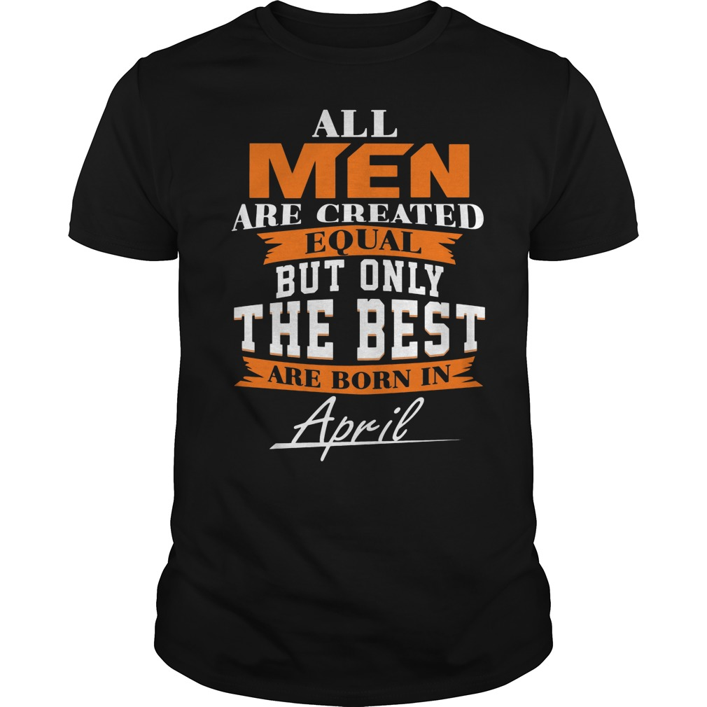 All Men Are Created Equal But Only The Best Are Born In April Leo Queen Of The Zodiac Shirt