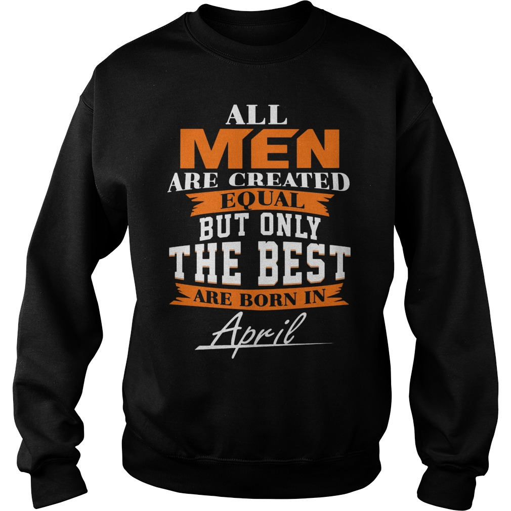 All Men Are Created Equal But Only The Best Are Born In April Leo Queen Of The Zodiac Sweater