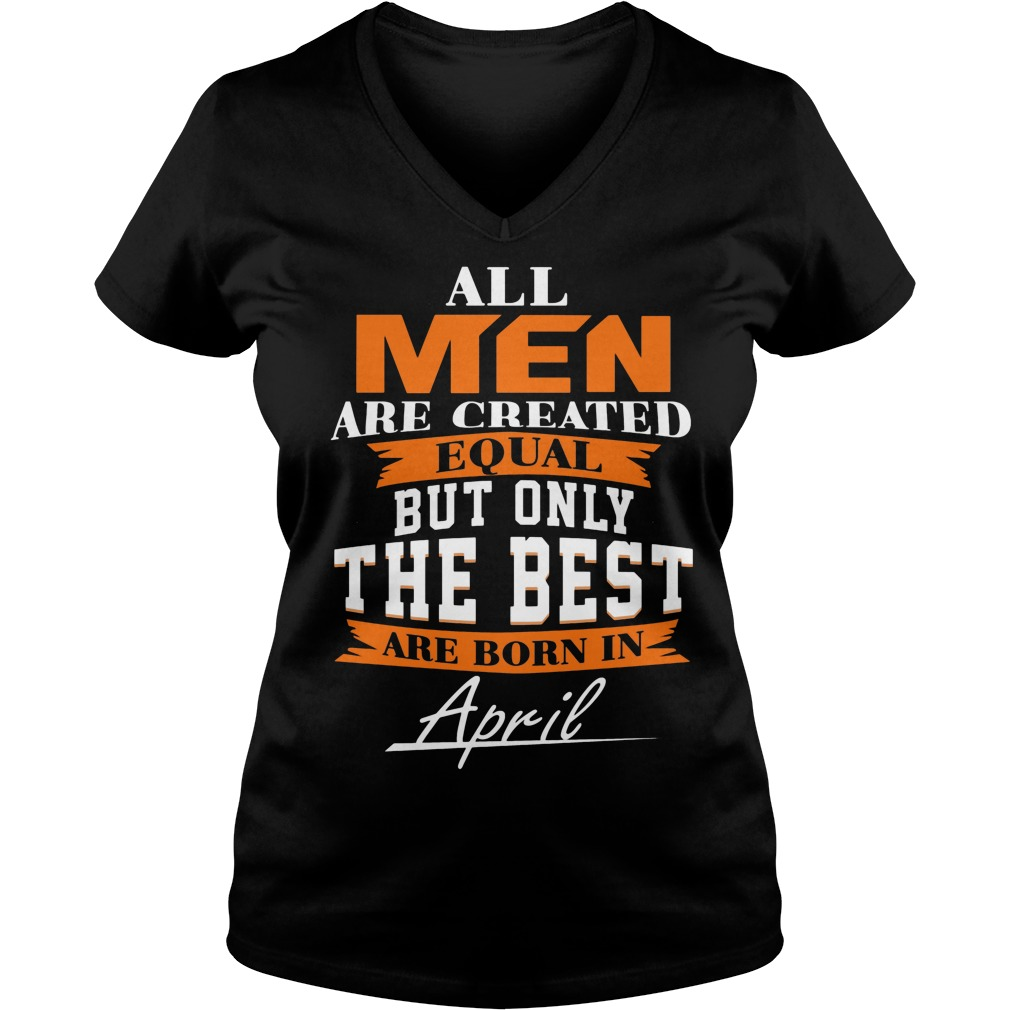 All Men Are Created Equal But Only The Best Are Born In April Leo Queen Of The Zodiac V Neck