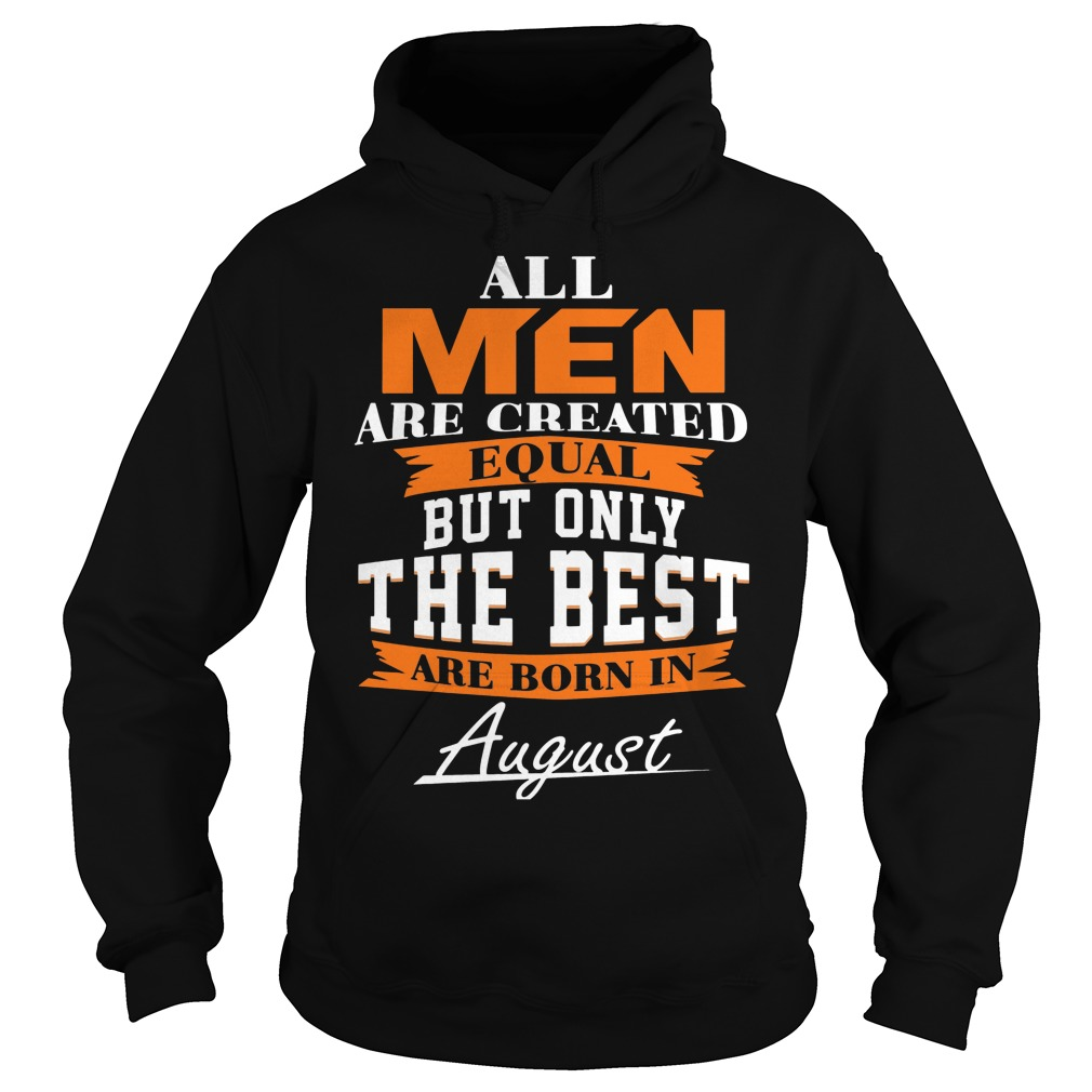 All Men Are Created Equal But Only The Best Are Born In August Hoodie